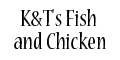 K&T's Fish and Chicken menu and coupons